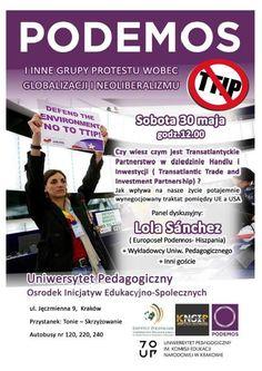 STOP TTIP ul. Jęczmienna 9, Kraków Sobota 30 maja godzina 12:00  Czy wiesz czym jest Transatlantydzkie Partnerstwo w dziedzinie Handlu i Inwestycji (Transatlantic Trade and Investment Partnership)?  Jak wpływa na nasze życie potajemnie wynegocjowany traktat pomiędzy UE a USA.   Podemos - Hiszpania - Lola Sanchez (europosłanka) + wykładowcy Uniwersytetu pedagogicznego +inni goście