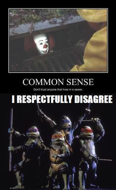 """Let me rephrase that then """"Don't trust anyone from the sewers unless they talking mutant ninja turtles"""""""