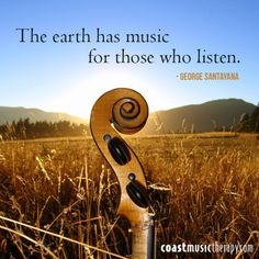 """The earth has music for those who listen."" ~ George Santayana"