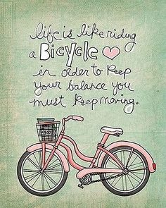 Life is like riding a bicycle in order to keep your balance you must keep moving.