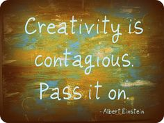 creativity is contagious. Pass it on.                                      - Albert Einstien