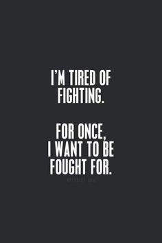 I'm tired of fighting. For once, I want to be fought for