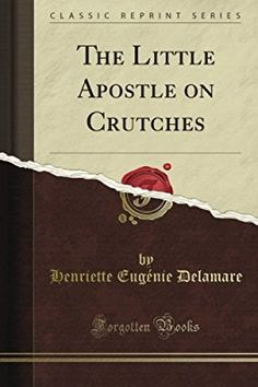 The Little Apostle on Crutches (Classic Reprint)
