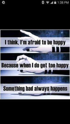 Traduction FR : Je pense, que j'ai trop peur d'être heureuse... Parce qu'à chaque fois que je suis trop heureuse, il y a toujours quelque chose d'horrible qui se passe.