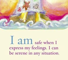 I am safe when I express my feelings. I can be serene in any situation.  ~ Louise L. Hay