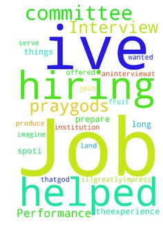 Prayer for Job Interview Performance ... -  I can do all things through Christ who strengthens me. The Lord helped me to land aninterviewat an institution Ive long wanted to serve. Join me in prayer thatGod will guide me on how to prepare so that Illgreatlyimpress the hiring committee and be offered the job on the spot.I prayGods will in this situation and that theexperience will produce more fruit than I can imagine.  Posted at: https://prayerrequest.com/t/zbO #pray #prayer #request…