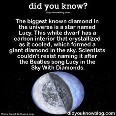The biggest known diamond in the universe is a star named Lucy. This white dwarf has a carbon interior that crystallized as it cooled, which formed a giant diamond in the sky. Scientists couldn't resist naming it after the Beatles song Lucy in the. Astronomy Facts, Space And Astronomy, Astronomy Stars, The More You Know, Good To Know, Did You Know, Beatles Songs, The Beatles, Beatles Funny