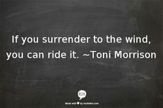 If you surrender to the wind, you can ride it. ~Toni Morrison