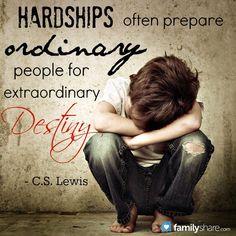 """Hardships often prepare ordinary people for extraordinary destiny."""