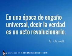 En una época de engaño universal, decir la verdad es un acto revolucionario – G. Orwell #ResponsabilidadSocial  ✔ RescataTalentos.com