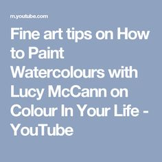 Fine art tips on How to Paint Watercolours with Lucy McCann on Colour In Your Life - YouTube