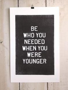 Be who you needed when you were younger. Simple but powerful words.