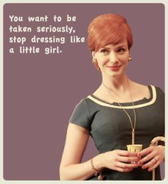 """You want to be taken seriously, stop dressing like a little girl."" -- Joan Holloway"