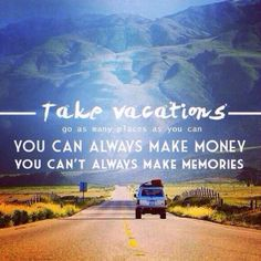"""""Take vacations, go as many places as you can. You can always make money, you can't always make memories."""""