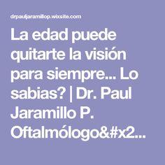 La edad puede quitarte la visión para siempre... Lo sabias?   Dr. Paul Jaramillo P. Oftalmólogo/Diabetes Ocular/Retina Quito Ecuador