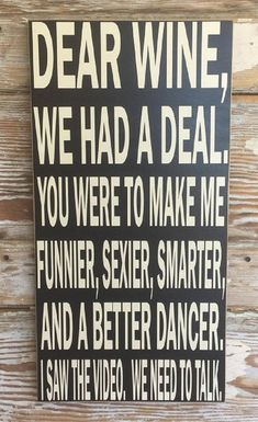 Better Pictures - Dear Wine, We Had A Deal. You Were To Make Me Funnier, Sexier, Smarter, And A Better Dancer. I Saw The Video. We Need To Talk. Wood Sign To anybody wanting to take better photographs today Now Quotes, Wine Quotes, Great Quotes, Funny Quotes, Inspirational Quotes, Motivational Sms, Hilarious Sayings, Funny Sarcasm, Hilarious Animals