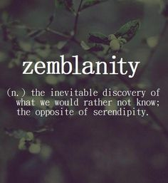Zemblanity ~ (n.) the inevitable discovery of what we would rather nor know; the opposite of serendipity.