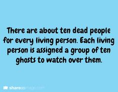 Writing Prompt ||  There are about ten dead people for every living person. Each living person is assigned a group of ten ghosts to watch over them.