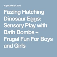 Fizzing Hatching Dinosaur Eggs: Sensory Play with Bath Bombs – Frugal Fun For Boys and Girls