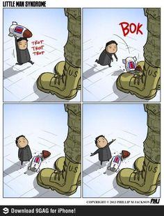 Kim Jong Un - Little Man Syndrome.     He be like wtf America. U brokededed it