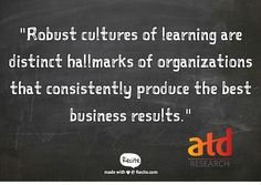 """Robust cultures of learning are distinct hallmarks of organizations that consistently produce the best results."" -ATD's latest research report, Building a Culture of Learning"