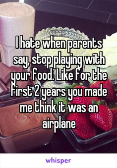 I hate when parents say, stop playing with your food. Like for the first 2 years you made me think it was an airplane