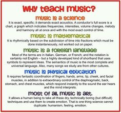 Why Teach Music? Because it is a science, foreign language, art, mathematics and physical education.