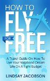 Free Kindle Book -  [Travel][Free] How To Fly Free: A Travel Guide On How To Live Your Vagabond Dream Life On A Tight Budget (how to fly for free, budget travel, travel guide, cheap flights,)