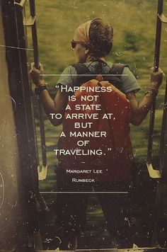 """Happiness is not a state to arrive at, but a manner of traveling"""