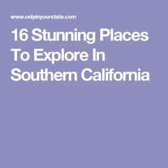 16 Stunning Places To Explore In Southern California