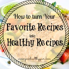 Turn Your Favorite Recipes into Healthy Recipes with these simple steps. You can still enjoy your favorite foods and treats, you just need to experiment!