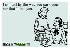 I can tell by the way you park your car that I hate you True! Hilarious Memes, Funny Humor, Haha, Ecards, Funny Pictures, Funny Humour, E Cards, Funny Photos, Extremely Funny Memes