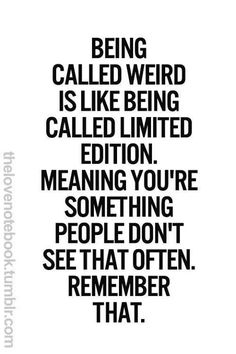 "Remember...""Being call weird is like being called Limited Edition. Meaning You're something PEOPLE don't see that often REMEMBER THAT!"