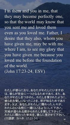 I in them and you in me, that they may become perfectly one, so that the world may know that you sent me and loved them even as you loved me. Father, I desire that they also, whom youhave given me, may be with me where I am, to see my glory that you have given me because you loved me before the foundationof the world.(John 17:23-24…