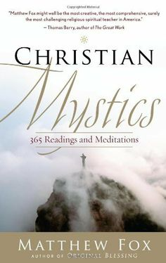 "Christian Mystics by Matthew Fox. As Matthew Fox notes, when an aging Albert Einstein was asked if he had any regrets, he replied, ""I wish I had read more of the mystics earlier in my life."" The 365 writings in Christian Mystics represent a wide-ranging sampling of these readings for modern-day seekers of all faiths — or no faith."