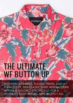 The ultimate WF S/S button up. Text overlays product image and reads, fierce fabrics, playful prints and flawless fit, this classic shirt with modern appeal is tailors specifically for a woman's body-boobs, hips, biceps and all.