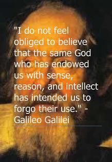 """""""I do not think it is necessary to believe that the same God who has given us our senses, reason, and intelligence wished us to abandon their use, giving us by some other means the information that we could gain through them."""" -Galileo Galilei."""