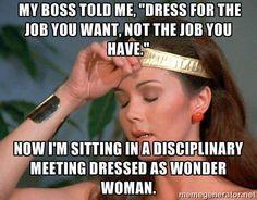 Mi jefe me dijo: Vístete para el trabajo que quieres, no para el que tienes; y aquí estoy, en una reunión disciplinaria vestida como la Mujer Maravilla...