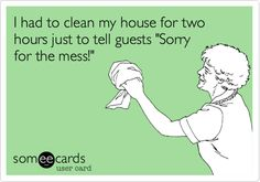 Ecard: I had to clean my house for two hours just to tell guests 'Sorry for the mess!'