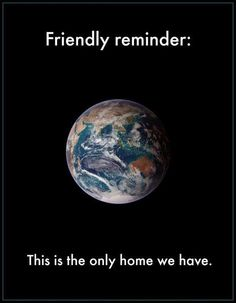 our common home Earth Friendly reminder: this is the only home we have.