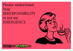 Please understand:  Your  IRRESPONSIBILITY  is not my  EMERGENCY.