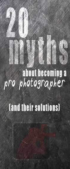 20 myths about becoming a pro photographer (and their solutions).  Very handy article!