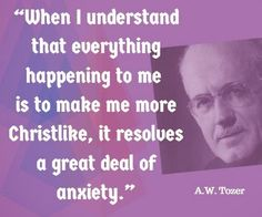 When I understand that everything happening to me is to make me more Christlike, it resolves a great deal of anxiety. - A.W. Tozer | Reformed Spirit