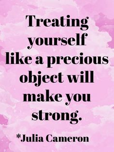 """Treating yourself like a precious object will make you strong."" ~ Julia Cameron"