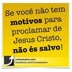 Se você não tem motivos para proclamar de Jesus Cristo, não és salvo!