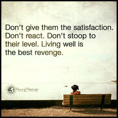 Living well is the best revenge. Don't react, don't stoop to their level