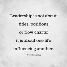 Leadership is not about titles, positions or flow charts; it is about one life influencing another.