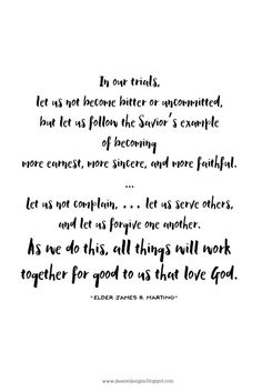 In our trials, let us not become bitter or uncommitted, but let us follow the Savior's example of becoming more earnest, more sincere, and more faithful. ... Let us not complain, … let us serve others, and let us forgive one another. As we do this, all things will work together for good to us that love God.-Elder James B. Martino