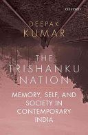 The Trishanku nation : memory, self, and society in contemporary India - Lehman College Stacks (HN683.5 .K743 2016)