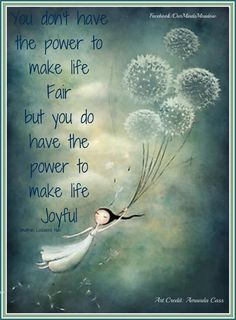 """""""You don't have the power to make life Fair but you do have the power to make life Joyful."""""""